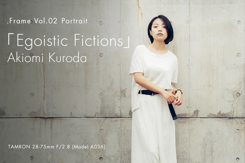 【.Frame】vol.2 黒田 明臣×TAMRONポートレート「Egoistic Fictions」with 28-75mm F2.8(Model A036)