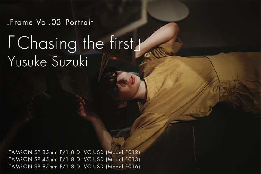 【.Frame】vol.3 鈴木 悠介×TAMRONポートレート「Chasing the first」Fixed Focal Lens Series