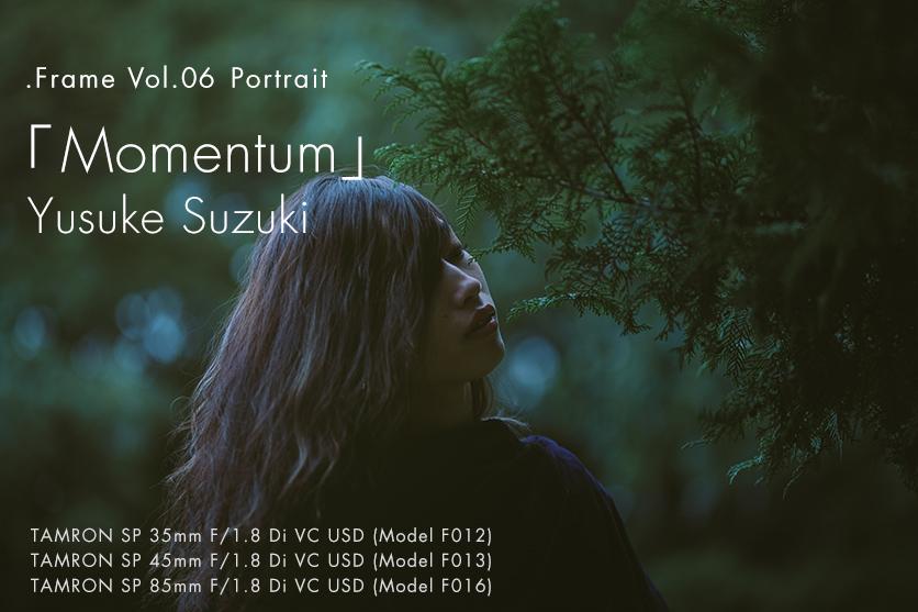 【.Frame】vol.6 鈴木 悠介×TAMRONポートレート「Momentum」