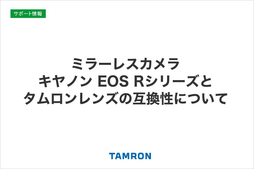 ミラーレスカメラ キヤノン EOS Rシリーズとタムロンレンズの互換性について(2020年1月15日更新)