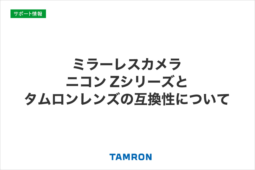 ミラーレスカメラ ニコン Zシリーズとタムロンレンズの互換性について(2020年6月22日更新)