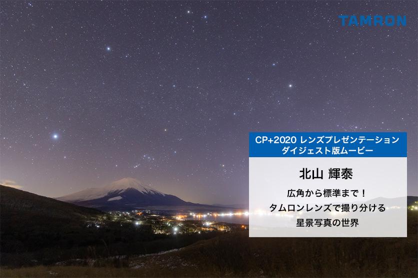 【CP+2020】レンズプレゼンテーションムービー:北山 輝泰氏による「広角から標準まで!タムロンレンズで撮り分ける星景写真の世界」