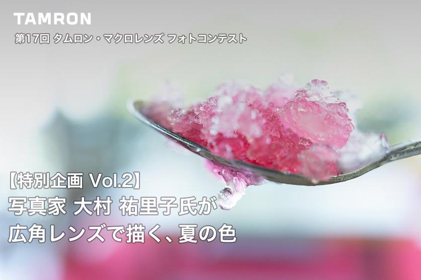 【第17回 タムロン・マクロレンズフォトコンテスト 特別企画 Vol.2】写真家 大村 祐里子氏が広角レンズで描く、夏の色