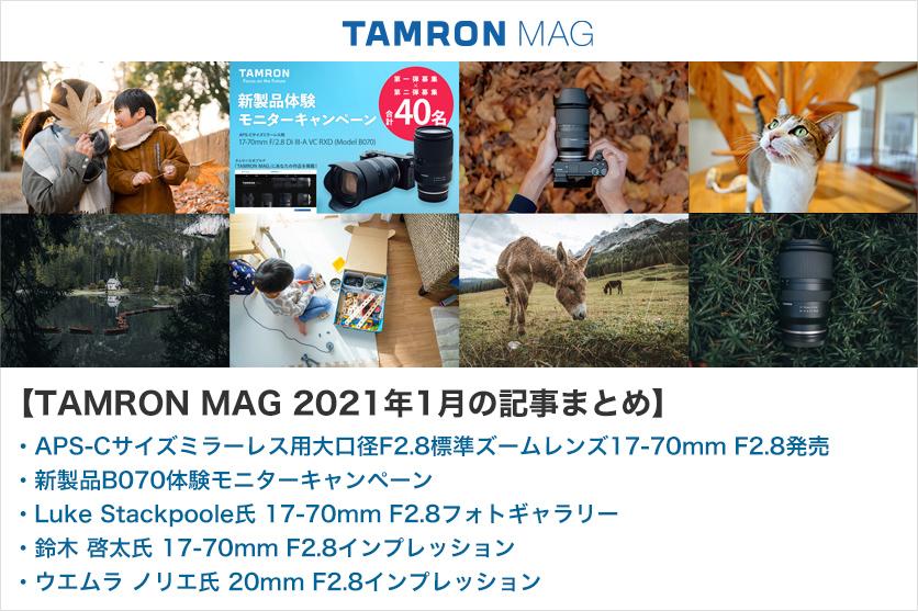【TAMRON MAG 2021年1月の記事まとめ】APS-Cサイズミラーレス用大口径F2.8標準ズームレンズ17-70mm F/2.8発売 他