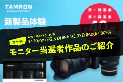 【TAMRON 17-70mm F2.8 (Model B070) 発売記念】タムロン新製品体験モニターキャンペーン、当選者作品のご紹介