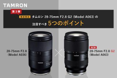 徹底解説!ソニー Eマウント用大口径標準ズームレンズ、タムロン28-75mm F2.8 G2 (Model A063)の注目すべき5つのポイント!