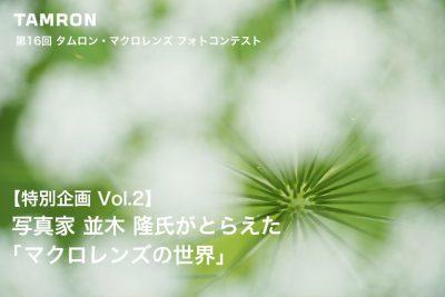 【第16回 タムロン・マクロレンズフォトコンテスト 連載企画Vol.2】写真家 並木 隆氏がとらえた「マクロレンズの世界」
